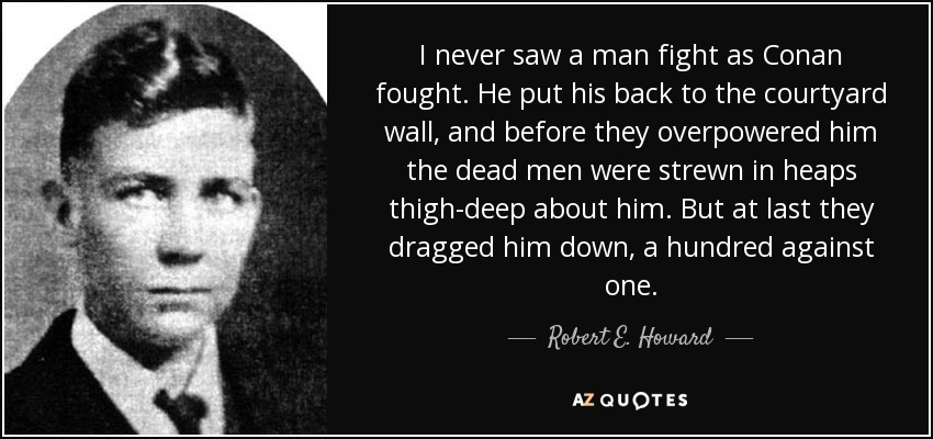 I never saw a man fight as Conan fought. He put his back to the courtyard wall, and before they overpowered him the dead men were strewn in heaps thigh-deep about him. But at last they dragged him down, a hundred against one. - Robert E. Howard