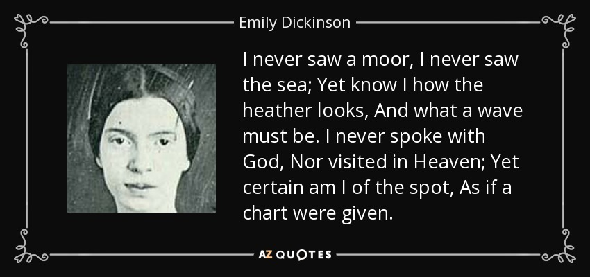 I never saw a moor, I never saw the sea; Yet know I how the heather looks, And what a wave must be. I never spoke with God, Nor visited in Heaven; Yet certain am I of the spot, As if a chart were given. - Emily Dickinson