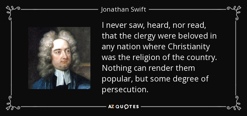 I never saw, heard, nor read, that the clergy were beloved in any nation where Christianity was the religion of the country. Nothing can render them popular, but some degree of persecution. - Jonathan Swift