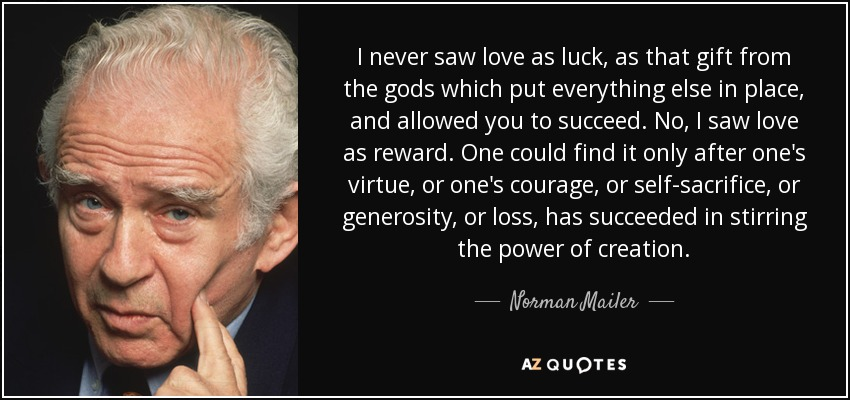 I never saw love as luck, as that gift from the gods which put everything else in place, and allowed you to succeed. No, I saw love as reward. One could find it only after one's virtue, or one's courage, or self-sacrifice, or generosity, or loss, has succeeded in stirring the power of creation. - Norman Mailer