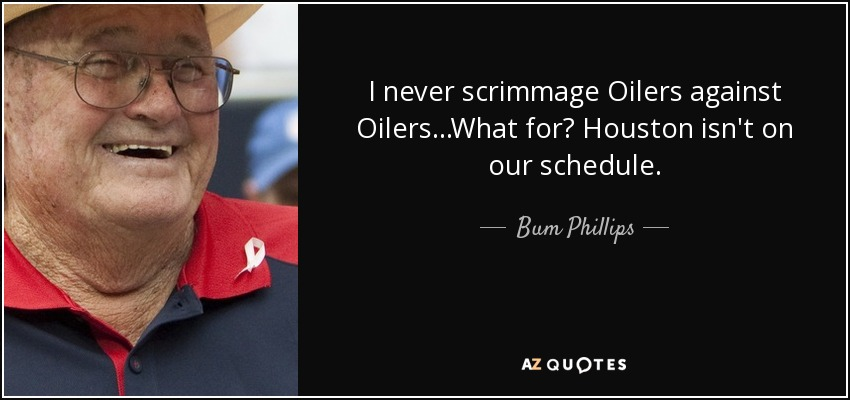 I never scrimmage Oilers against Oilers...What for? Houston isn't on our schedule. - Bum Phillips