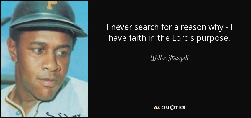 I never search for a reason why - I have faith in the Lord's purpose. - Willie Stargell