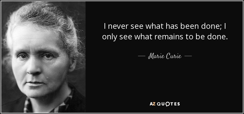 I never see what has been done; I only see what remains to be done. - Marie Curie