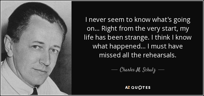 I never seem to know what's going on... Right from the very start, my life has been strange. I think I know what happened... I must have missed all the rehearsals. - Charles M. Schulz