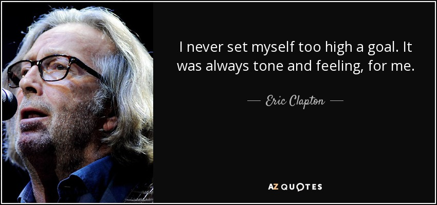 I never set myself too high a goal. It was always tone and feeling, for me. - Eric Clapton