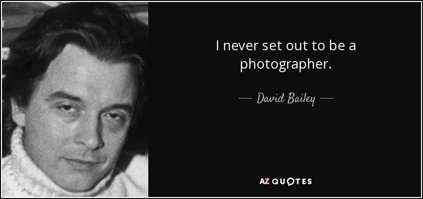 I never set out to be a photographer. - David Bailey