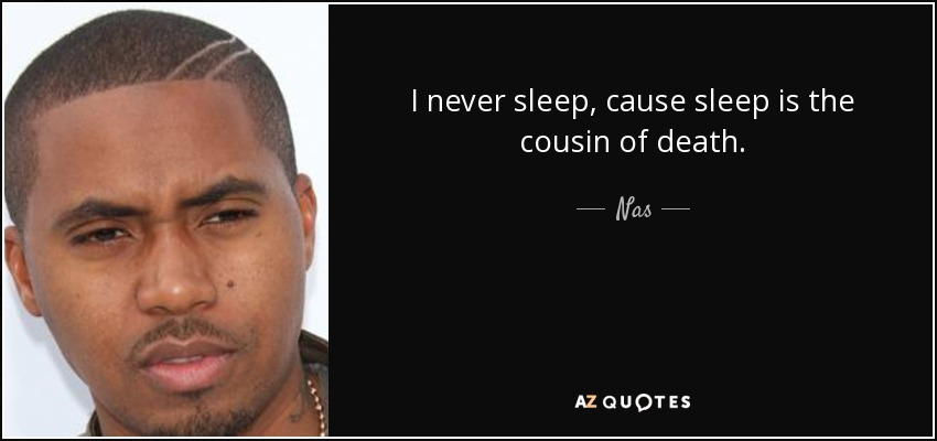 I never sleep, cause sleep is the cousin of death. - Nas