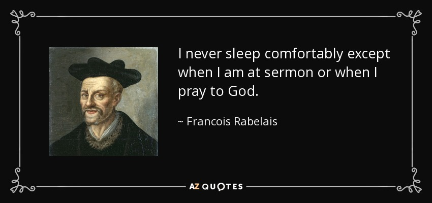 I never sleep comfortably except when I am at sermon or when I pray to God. - Francois Rabelais