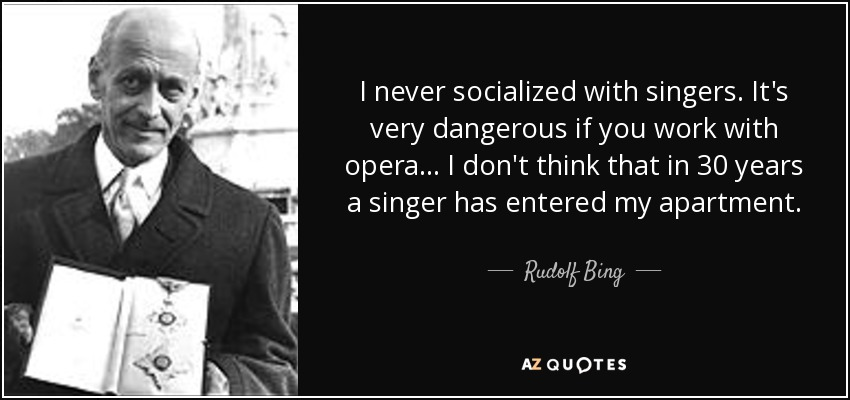 I never socialized with singers. It's very dangerous if you work with opera... I don't think that in 30 years a singer has entered my apartment. - Rudolf Bing