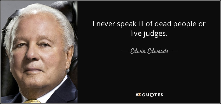 I never speak ill of dead people or live judges. - Edwin Edwards