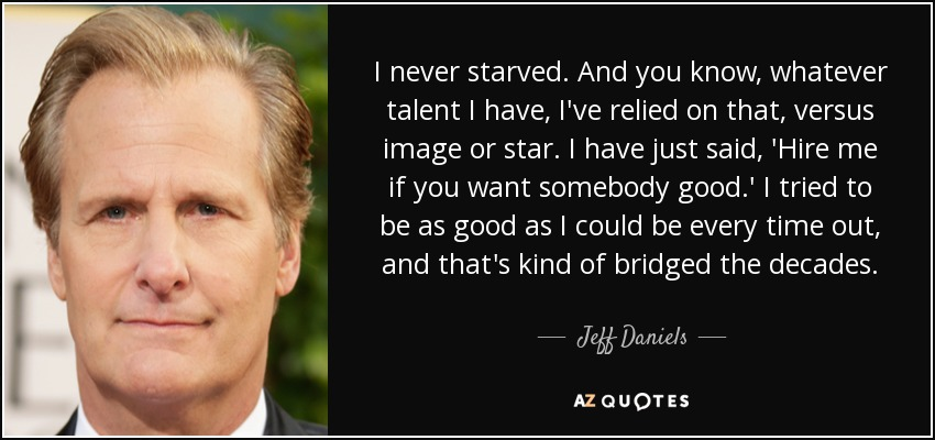 I never starved. And you know, whatever talent I have, I've relied on that, versus image or star. I have just said, 'Hire me if you want somebody good.' I tried to be as good as I could be every time out, and that's kind of bridged the decades. - Jeff Daniels