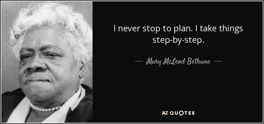 I never stop to plan. I take things step-by-step. - Mary McLeod Bethune