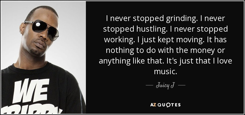 I never stopped grinding. I never stopped hustling. I never stopped working. I just kept moving. It has nothing to do with the money or anything like that. It's just that I love music. - Juicy J