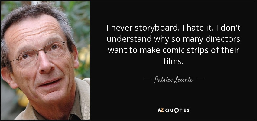 I never storyboard. I hate it. I don't understand why so many directors want to make comic strips of their films. - Patrice Leconte