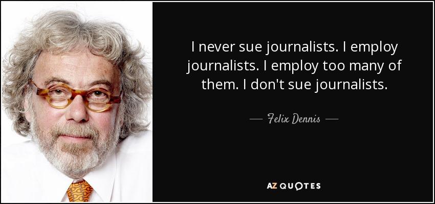 I never sue journalists. I employ journalists. I employ too many of them. I don't sue journalists. - Felix Dennis
