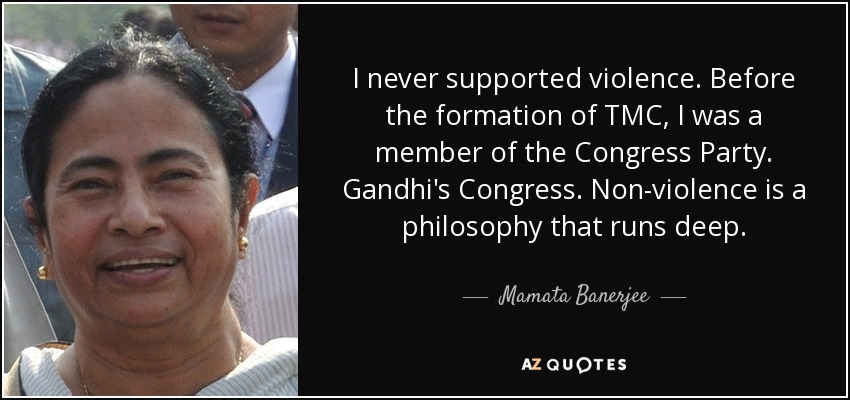 I never supported violence. Before the formation of TMC, I was a member of the Congress Party. Gandhi's Congress. Non-violence is a philosophy that runs deep. - Mamata Banerjee
