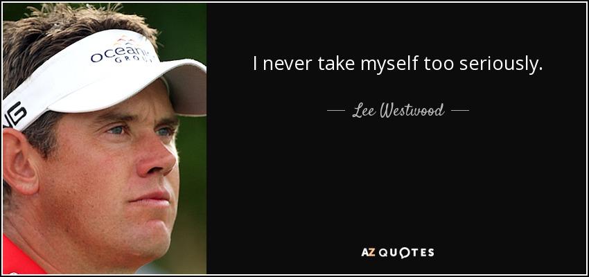 I never take myself too seriously. - Lee Westwood
