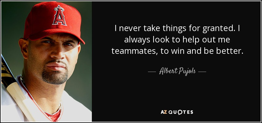 I never take things for granted. I always look to help out me teammates, to win and be better. - Albert Pujols