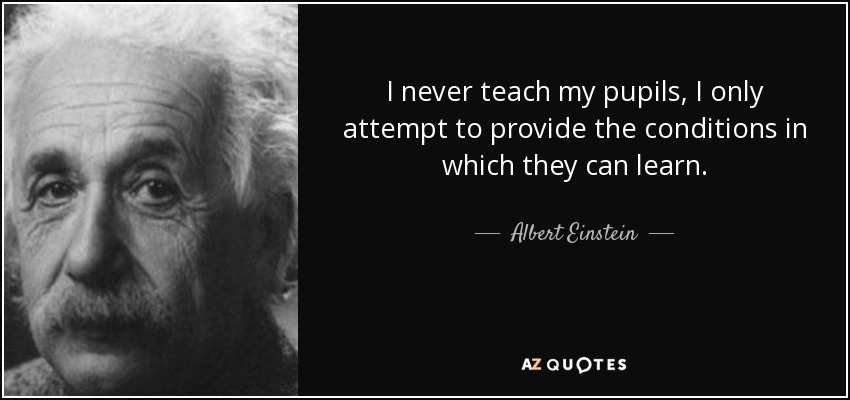 I never teach my pupils, I only attempt to provide the conditions in which they can learn. - Albert Einstein
