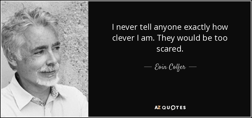I never tell anyone exactly how clever I am. They would be too scared. - Eoin Colfer