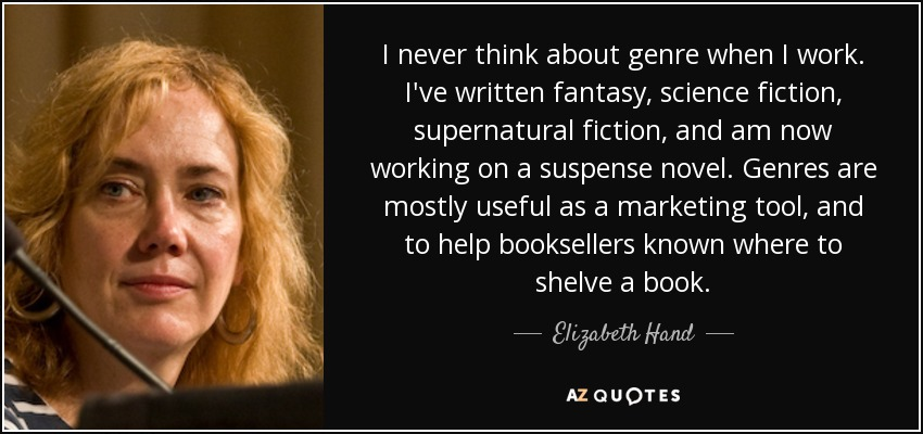 I never think about genre when I work. I've written fantasy, science fiction, supernatural fiction, and am now working on a suspense novel. Genres are mostly useful as a marketing tool, and to help booksellers known where to shelve a book. - Elizabeth Hand