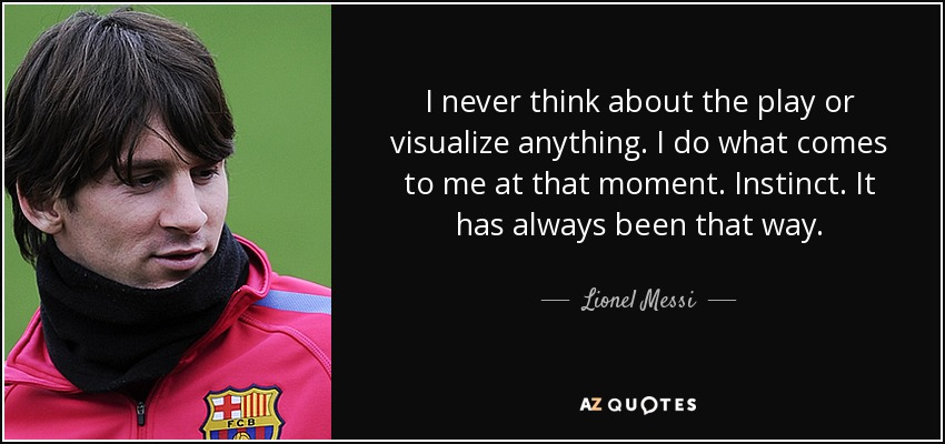I never think about the play or visualize anything. I do what comes to me at that moment. Instinct. It has always been that way. - Lionel Messi