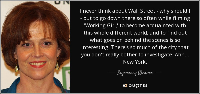I never think about Wall Street - why should I - but to go down there so often while filming 'Working Girl,' to become acquainted with this whole different world, and to find out what goes on behind the scenes, is so interesting. There's so much of the city that you don't really bother to investigate. Ahh... New York. - Sigourney Weaver