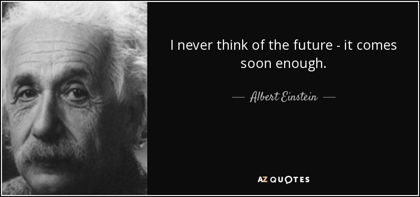 I never think of the future - it comes soon enough. - Albert Einstein