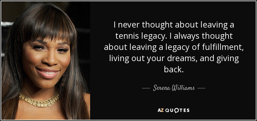 I never thought about leaving a tennis legacy. I always thought about leaving a legacy of fulfillment, living out your dreams, and giving back. - Serena Williams
