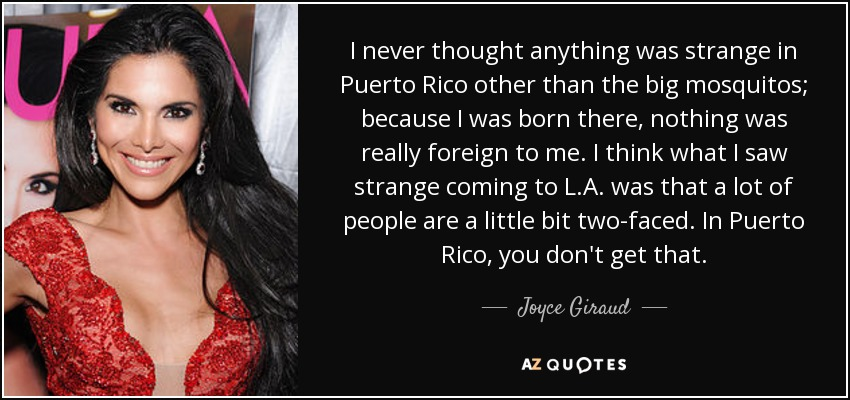 I never thought anything was strange in Puerto Rico other than the big mosquitos; because I was born there, nothing was really foreign to me. I think what I saw strange coming to L.A. was that a lot of people are a little bit two-faced. In Puerto Rico, you don't get that. - Joyce Giraud