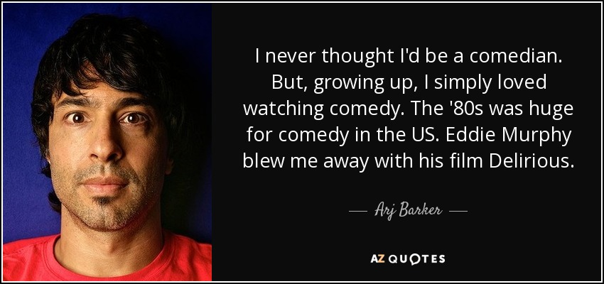 I never thought I'd be a comedian. But, growing up, I simply loved watching comedy. The '80s was huge for comedy in the US. Eddie Murphy blew me away with his film Delirious. - Arj Barker