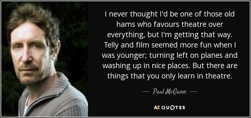 I never thought I'd be one of those old hams who favours theatre over everything, but I'm getting that way. Telly and film seemed more fun when I was younger; turning left on planes and washing up in nice places. But there are things that you only learn in theatre. - Paul McGann