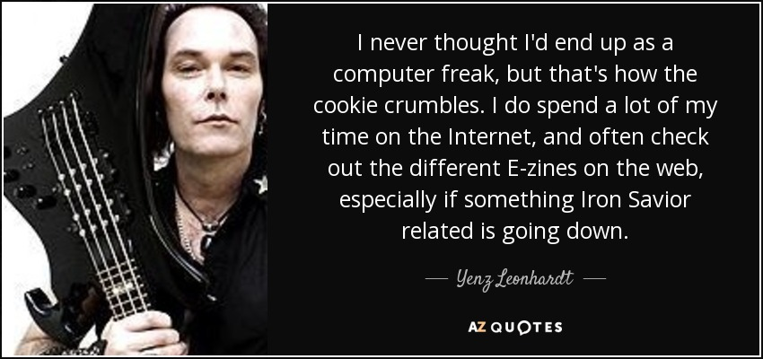 I never thought I'd end up as a computer freak, but that's how the cookie crumbles. I do spend a lot of my time on the Internet, and often check out the different E-zines on the web, especially if something Iron Savior related is going down. - Yenz Leonhardt