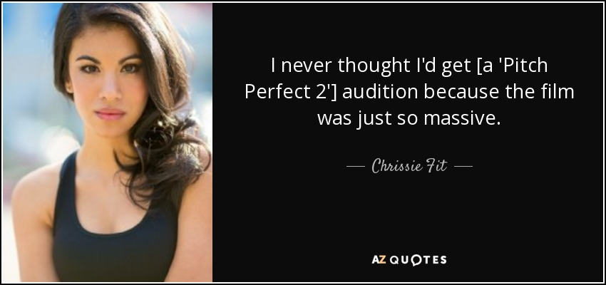 I never thought I'd get [a 'Pitch Perfect 2'] audition because the film was just so massive. - Chrissie Fit