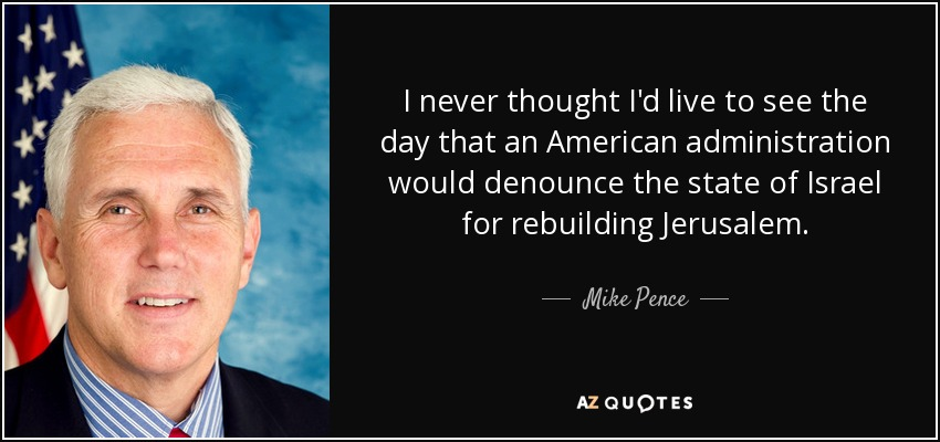 I never thought I'd live to see the day that an American administration would denounce the state of Israel for rebuilding Jerusalem. - Mike Pence