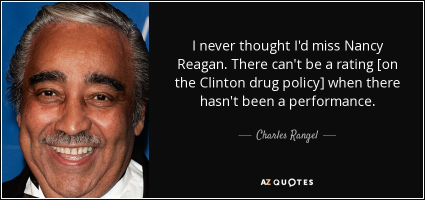 I never thought I'd miss Nancy Reagan. There can't be a rating [on the Clinton drug policy] when there hasn't been a performance. - Charles Rangel