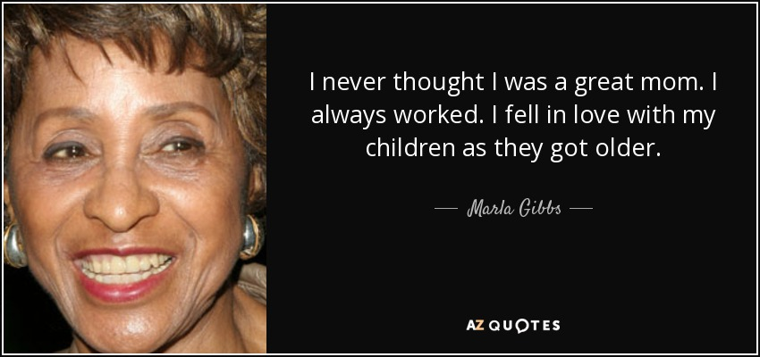 I never thought I was a great mom. I always worked. I fell in love with my children as they got older. - Marla Gibbs