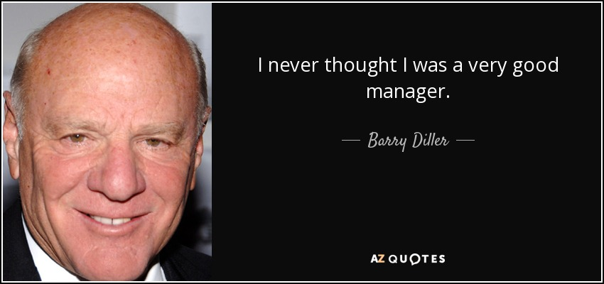 I never thought I was a very good manager. - Barry Diller