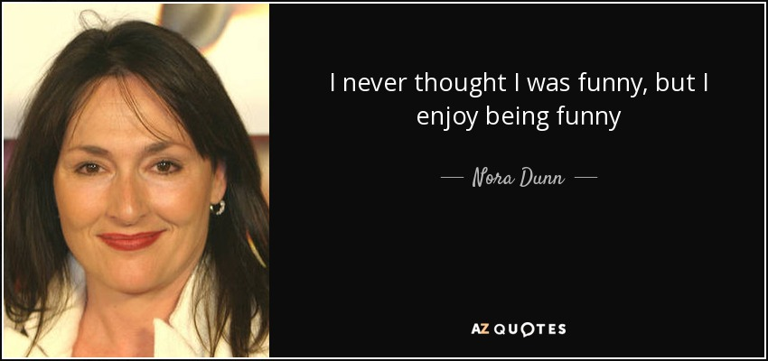 I never thought I was funny, but I enjoy being funny - Nora Dunn