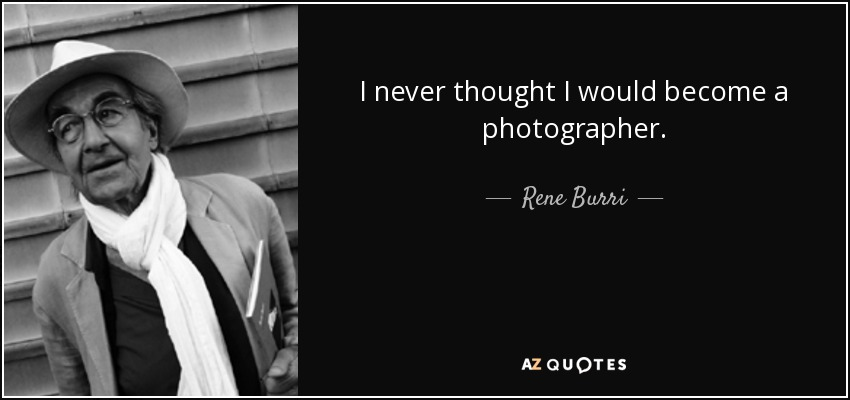 I never thought I would become a photographer. - Rene Burri