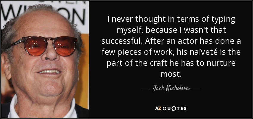 I never thought in terms of typing myself, because I wasn't that successful. After an actor has done a few pieces of work, his naïveté is the part of the craft he has to nurture most. - Jack Nicholson