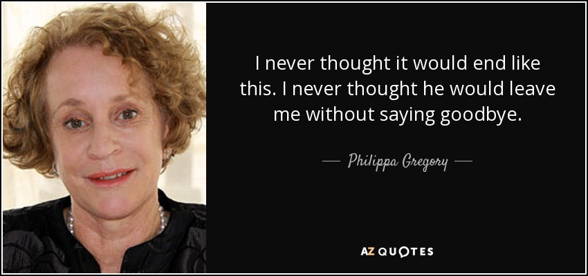 I never thought it would end like this. I never thought he would leave me without saying goodbye. - Philippa Gregory