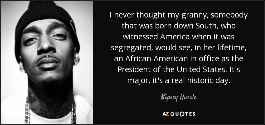I never thought my granny, somebody that was born down South, who witnessed America when it was segregated, would see, in her lifetime, an African-American in office as the President of the United States. It's major, it's a real historic day. - Nipsey Hussle