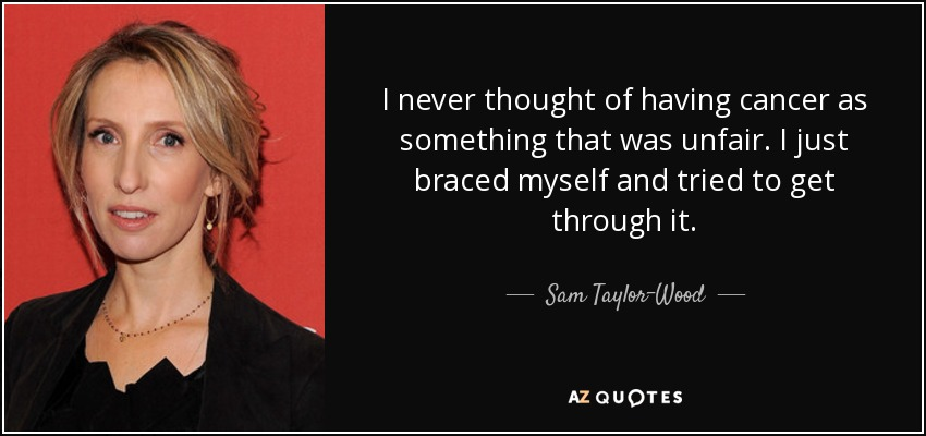 I never thought of having cancer as something that was unfair. I just braced myself and tried to get through it. - Sam Taylor-Wood