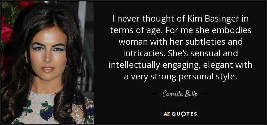 I never thought of Kim Basinger in terms of age. For me she embodies woman with her subtleties and intricacies. She's sensual and intellectually engaging, elegant with a very strong personal style. - Camilla Belle