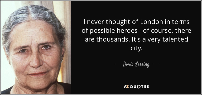 I never thought of London in terms of possible heroes - of course, there are thousands. It's a very talented city. - Doris Lessing