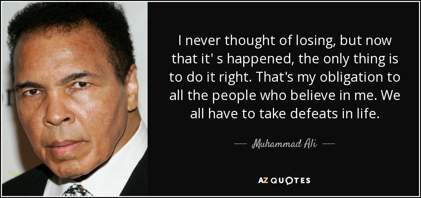 I never thought of losing, but now that it' s happened, the only thing is to do it right. That's my obligation to all the people who believe in me. We all have to take defeats in life. - Muhammad Ali