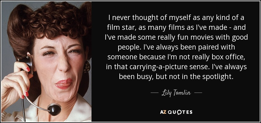 I never thought of myself as any kind of a film star, as many films as I've made - and I've made some really fun movies with good people. I've always been paired with someone because I'm not really box office, in that carrying-a-picture sense. I've always been busy, but not in the spotlight. - Lily Tomlin