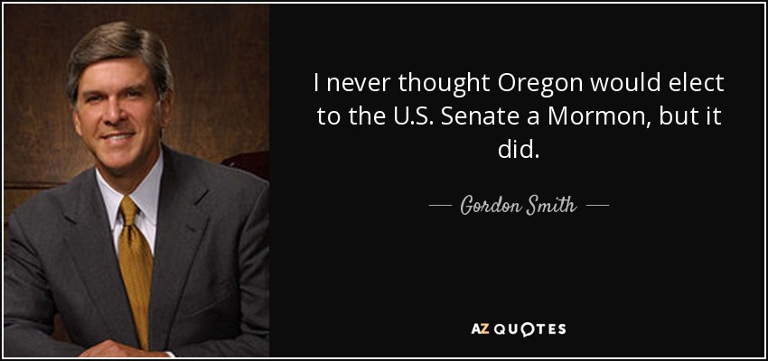 I never thought Oregon would elect to the U.S. Senate a Mormon, but it did. - Gordon Smith