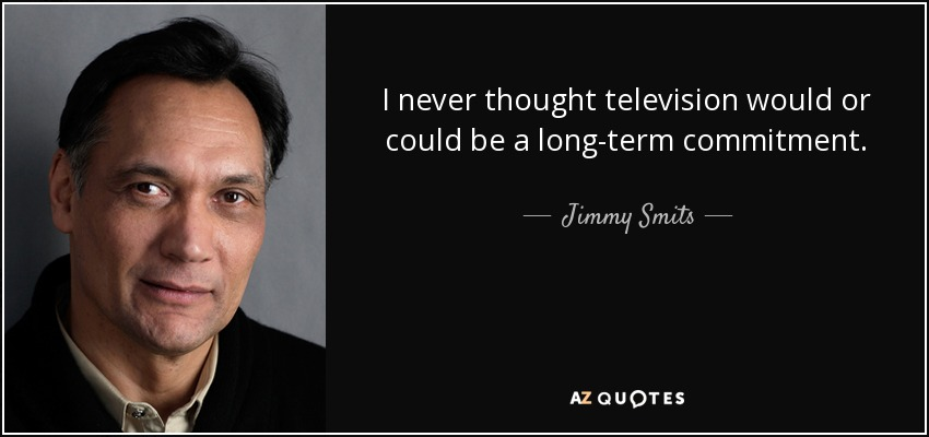 I never thought television would or could be a long-term commitment. - Jimmy Smits